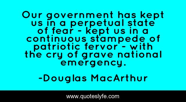 Our government has kept us in a perpetual state of fear - kept us in a continuous stampede of patriotic fervor - with the cry of grave national emergency.