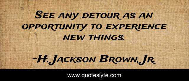 See any detour as an opportunity to experience new things.