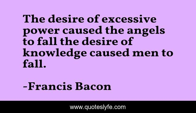 The desire of excessive power caused the angels to fall the desire of knowledge caused men to fall.