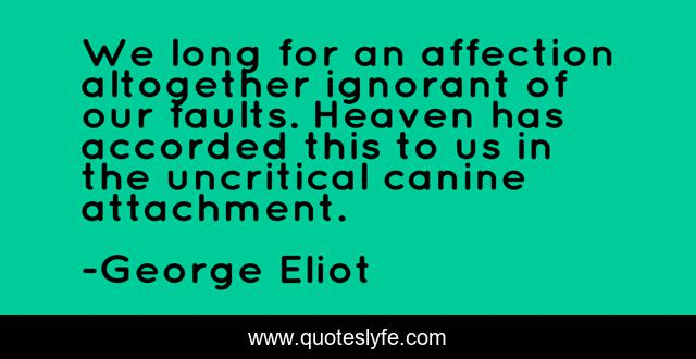 We long for an affection altogether ignorant of our faults. Heaven has accorded this to us in the uncritical canine attachment.