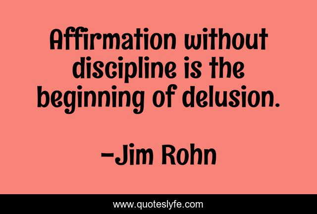 Affirmation without discipline is the beginning of delusion.