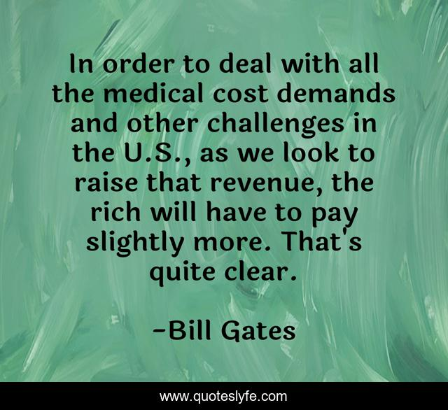 In order to deal with all the medical cost demands and other challenges in the U.S., as we look to raise that revenue, the rich will have to pay slightly more. That's quite clear.