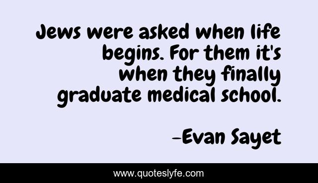 Jews were asked when life begins. For them it's when they finally graduate medical school.