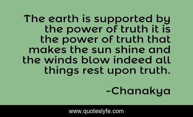 The earth is supported by the power of truth it is the power of truth that makes the sun shine and the winds blow indeed all things rest upon truth.