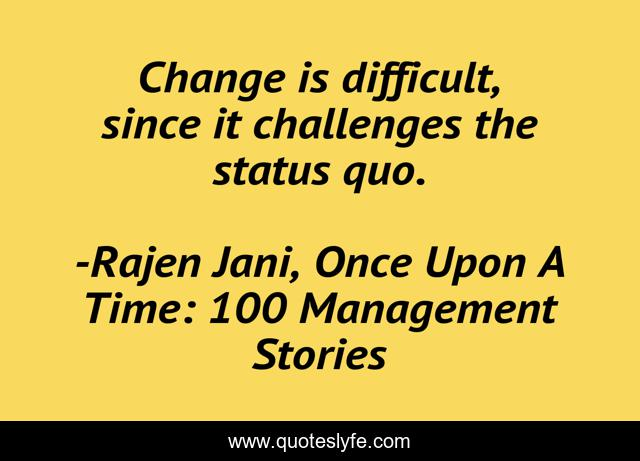 Change is difficult, since it challenges the status quo.
