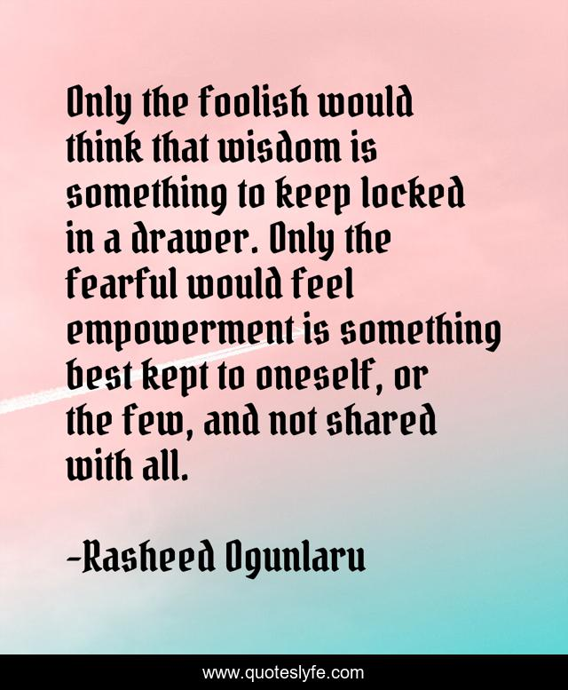 Only the foolish would think that wisdom is something to keep locked in a drawer. Only the fearful would feel empowerment is something best kept to oneself, or the few, and not shared with all.