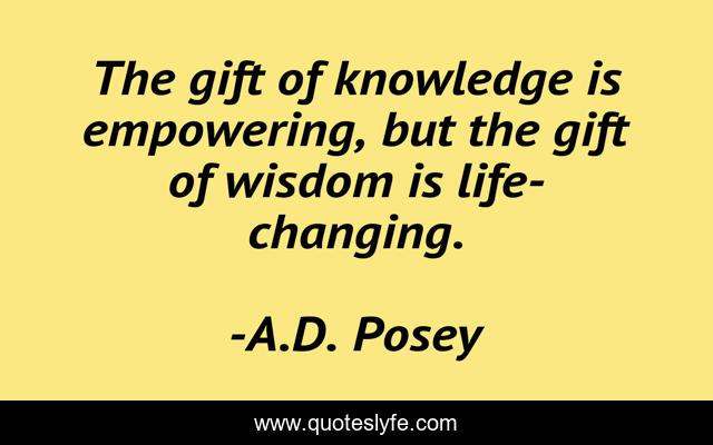 The gift of knowledge is empowering, but the gift of wisdom is life-changing.