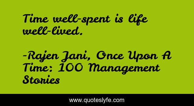 Time well-spent is life well-lived.