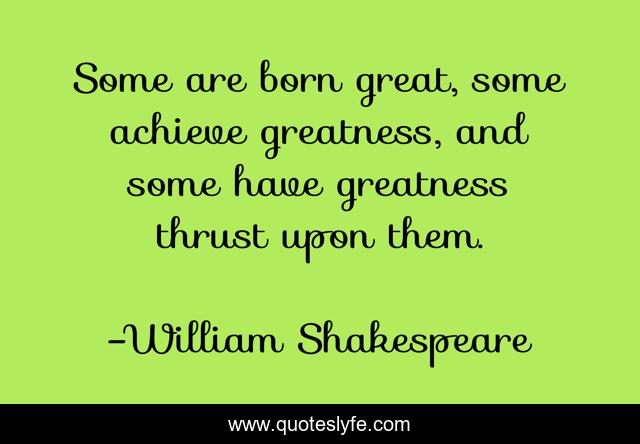 Some are born great, some achieve greatness, and some have greatness thrust upon them.
