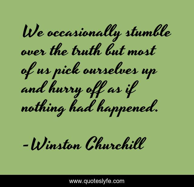 We occasionally stumble over the truth but most of us pick ourselves up and hurry off as if nothing had happened.