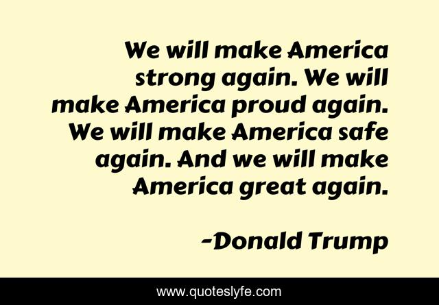We will make America strong again. We will make America proud again. We will make America safe again. And we will make America great again.
