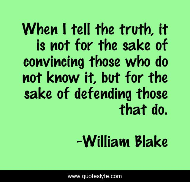 When I tell the truth, it is not for the sake of convincing those who do not know it, but for the sake of defending those that do.