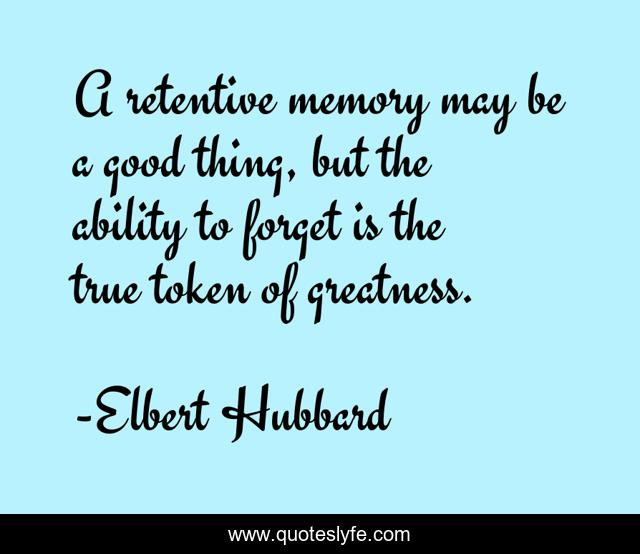 A retentive memory may be a good thing, but the ability to forget is the true token of greatness.