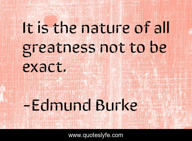 It is the nature of all greatness not to be exact.