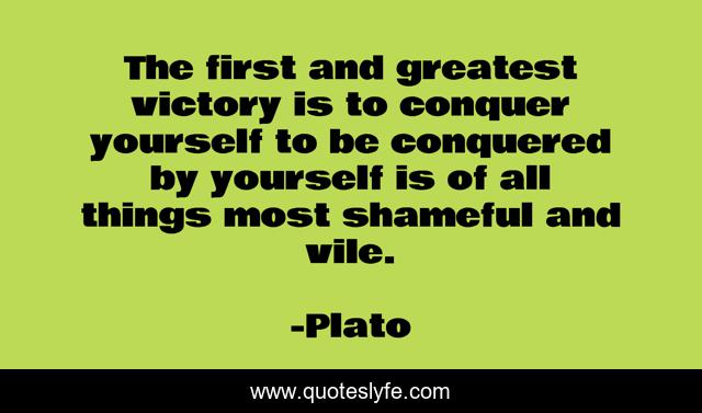 The first and greatest victory is to conquer yourself to be conquered by yourself is of all things most shameful and vile.