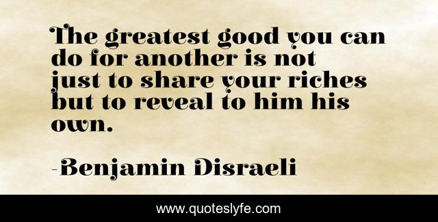 The greatest good you can do for another is not just to share your riches but to reveal to him his own.