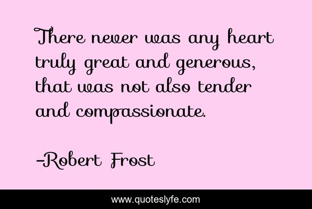 There never was any heart truly great and generous, that was not also tender and compassionate.