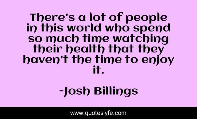 There's a lot of people in this world who spend so much time watching their health that they haven't the time to enjoy it.