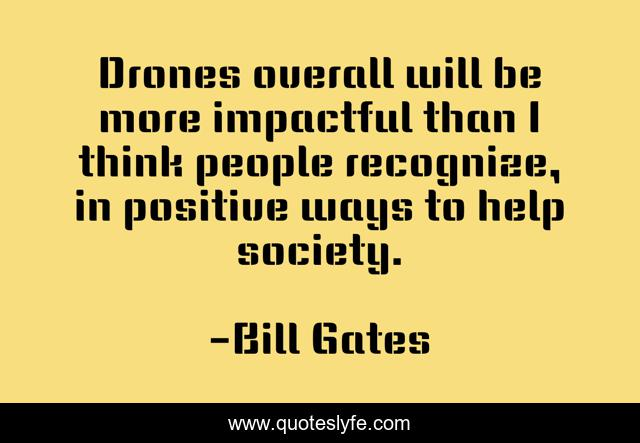 Drones overall will be more impactful than I think people recognize, in positive ways to help society.