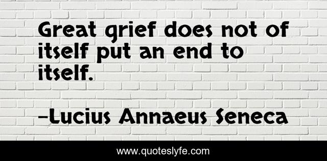 Great grief does not of itself put an end to itself.