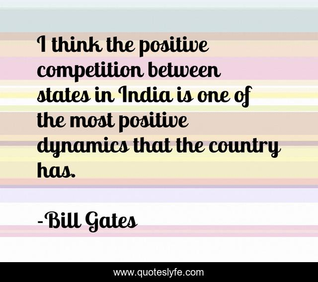 I think the positive competition between states in India is one of the most positive dynamics that the country has.