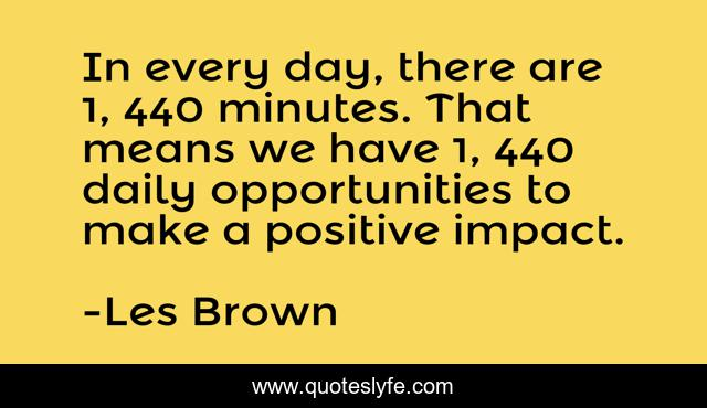 In every day, there are 1, 440 minutes. That means we have 1, 440 daily opportunities to make a positive impact.