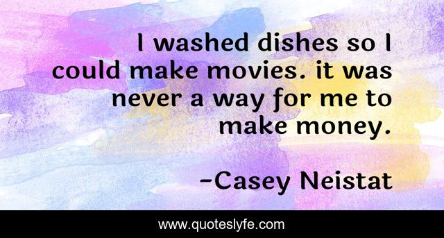 I washed dishes so I could make movies. it was never a way for me to make money.