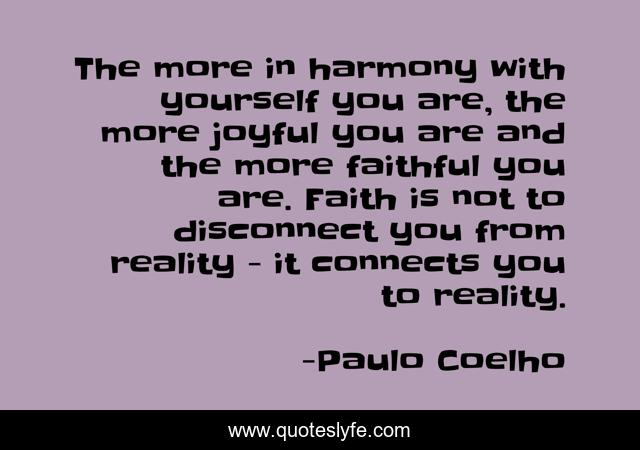 The more in harmony with yourself you are, the more joyful you are and the more faithful you are. Faith is not to disconnect you from reality - it connects you to reality.