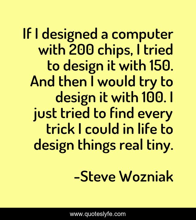 If I designed a computer with 200 chips, I tried to design it with 150. And then I would try to design it with 100. I just tried to find every trick I could in life to design things real tiny.