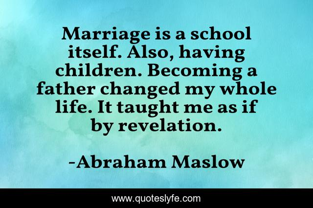 Marriage is a school itself. Also, having children. Becoming a father changed my whole life. It taught me as if by revelation.