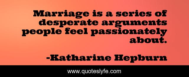 Marriage is a series of desperate arguments people feel passionately about.