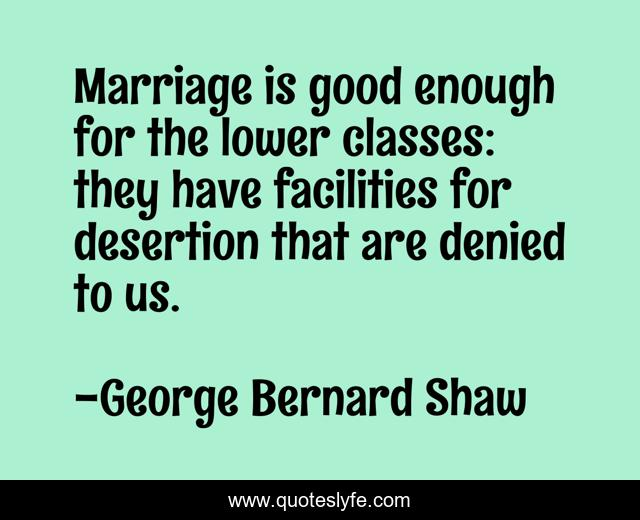 Marriage is good enough for the lower classes: they have facilities for desertion that are denied to us.