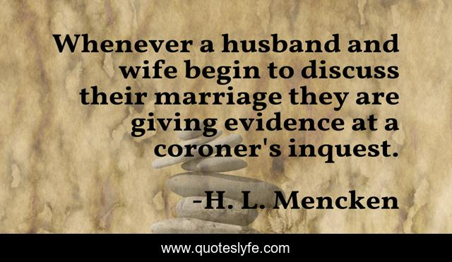 Whenever a husband and wife begin to discuss their marriage they are giving evidence at a coroner's inquest.