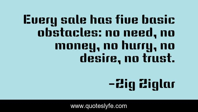 Every sale has five basic obstacles: no need, no money, no hurry, no desire, no trust.