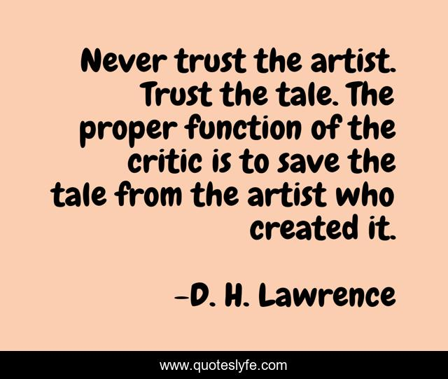 Never trust the artist. Trust the tale. The proper function of the critic is to save the tale from the artist who created it.