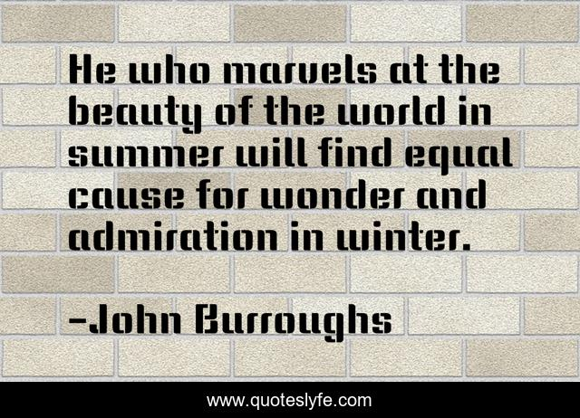He who marvels at the beauty of the world in summer will find equal cause for wonder and admiration in winter.