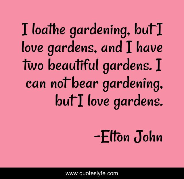 I loathe gardening, but I love gardens, and I have two beautiful gardens. I can not bear gardening, but I love gardens.