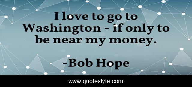 I love to go to Washington - if only to be near my money.