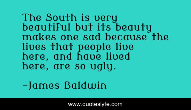 The South is very beautiful but its beauty makes one sad because the lives that people live here, and have lived here, are so ugly.