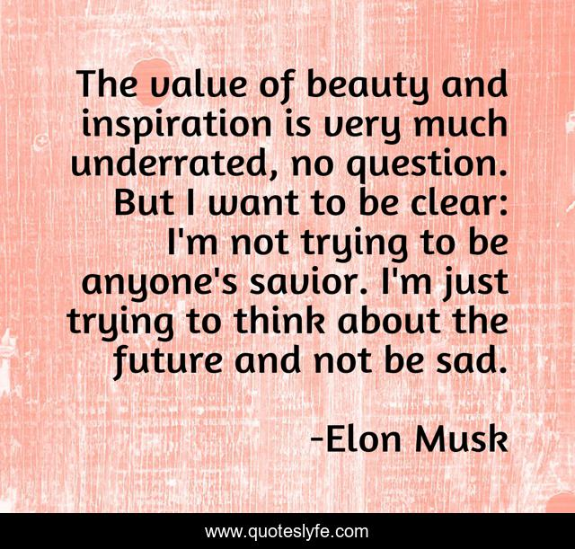 The value of beauty and inspiration is very much underrated, no question. But I want to be clear: I'm not trying to be anyone's savior. I'm just trying to think about the future and not be sad.