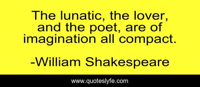The lunatic, the lover, and the poet, are of imagination all compact.
