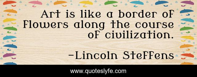 Art Is Like A Border Of Flowers Along The Course Of Civilization Quote By Lincoln Steffens Quoteslyfe