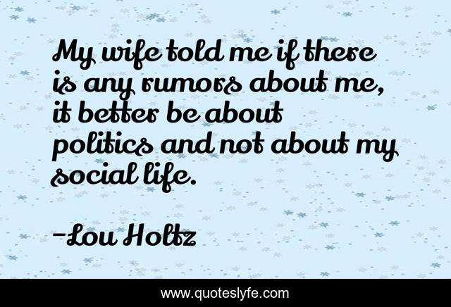 My wife told me if there is any rumors about me, it better be about politics and not about my social life.