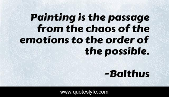 Painting is the passage from the chaos of the emotions to the order of the possible.