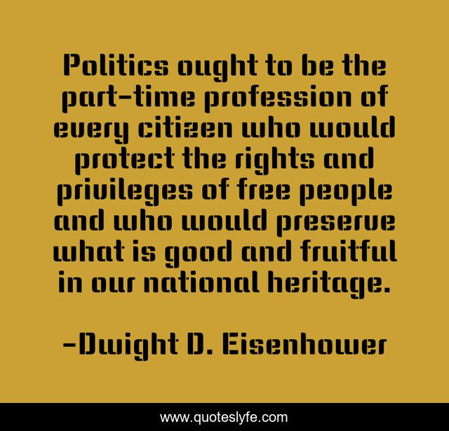 Politics ought to be the part-time profession of every citizen who would protect the rights and privileges of free people and who would preserve what is good and fruitful in our national heritage.