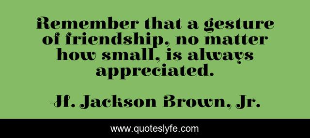 Remember that a gesture of friendship, no matter how small, is always appreciated.