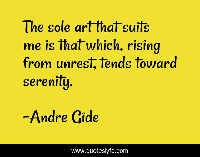 The sole art that suits me is that which, rising from unrest, tends toward serenity.