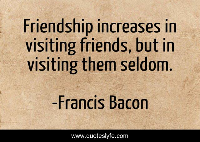 Friendship increases in visiting friends, but in visiting them seldom.