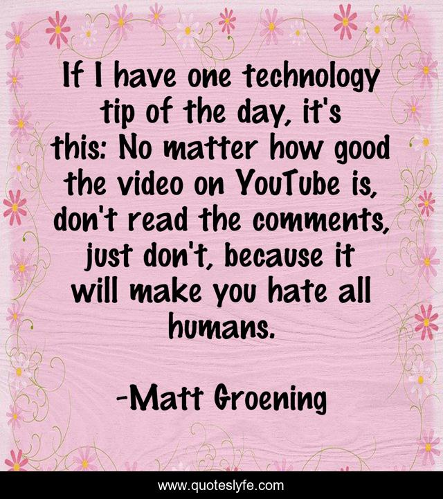 If I have one technology tip of the day, it's this: No matter how good the video on YouTube is, don't read the comments, just don't, because it will make you hate all humans.