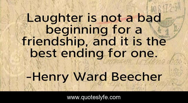Laughter is not a bad beginning for a friendship, and it is the best ending for one.